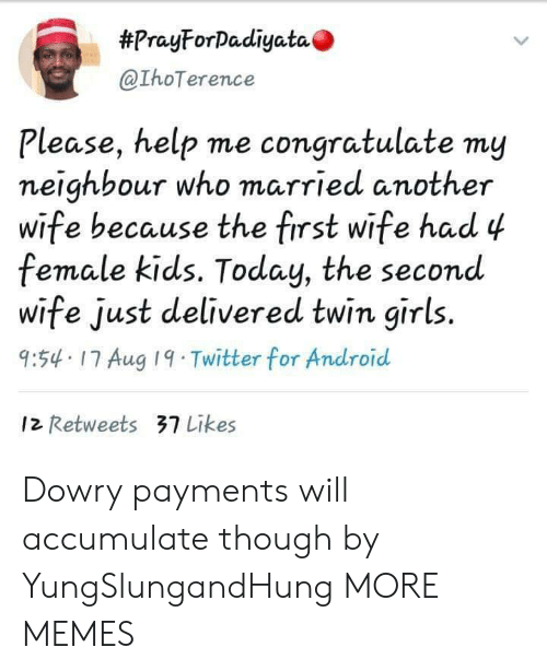 please help:  #PrayForDadiyata  @IhoTerence  Please, help me congratulate my  neighbour who married another  wife because the first wife had 4  female kids. Today, the second  wife just delivered twin girls.  9:54 17 Aug 19 Twitter for Android  12 Retweets 37 Likes Dowry payments will accumulate though by YungSlungandHung MORE MEMES