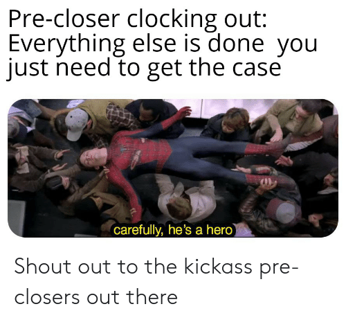Hero, Kickass, and Closer: Pre-closer clocking out:  Everything else is done you  just need to get the case  carefully, he's a hero Shout out to the kickass pre-closers out there