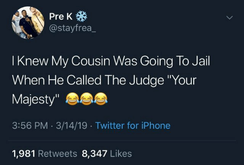"Iphone, Jail, and Twitter: Pre K  @stayfrea_  I Knew My Cousin Was Going To Jail  When He Called The Judge Your  Majesty""  3:56 PM.3/14/19 Twitter for iPhone  1,981 Retweets 8,347 Like:s"