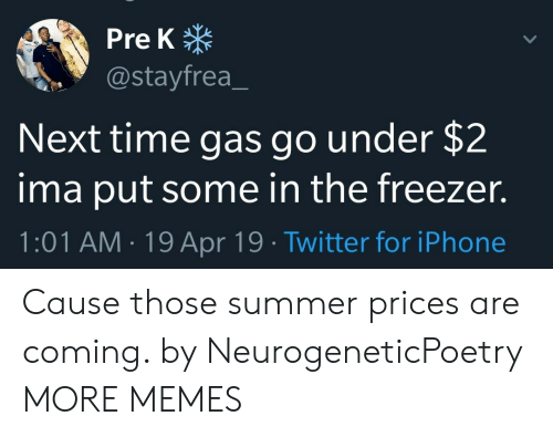pre-k: Pre K  @stayfrea  Next time gas go under $2  ima put some in the freezer.  1:01 AM.19 Apr 19 Twitter for iPhone Cause those summer prices are coming. by NeurogeneticPoetry MORE MEMES