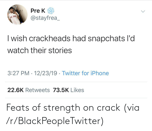 pre-k: Pre K  @stayfrea_  | wish crackheads had snapchats l'd  watch their stories  3:27 PM · 12/23/19 · Twitter for iPhone  22.6K Retweets 73.5K Likes Feats of strength on crack (via /r/BlackPeopleTwitter)