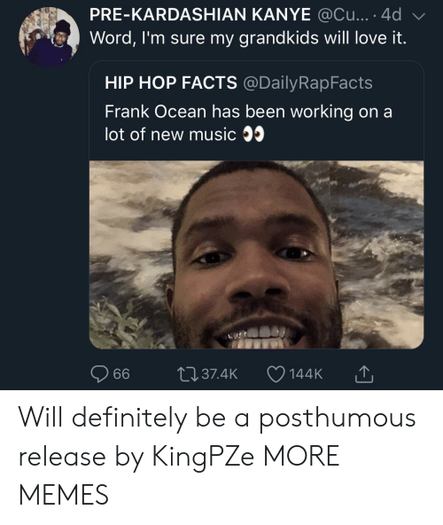 Dank, Definitely, and Facts: PRE-KARDASHIAN KANYE @Cu....4d  Word, I'm sure my grandkids will love it.  HIP HOP FACTS @DailyRapFacts  Frank Ocean has been working on a  lot of new music 35  144K T Will definitely be a posthumous release by KingPZe MORE MEMES