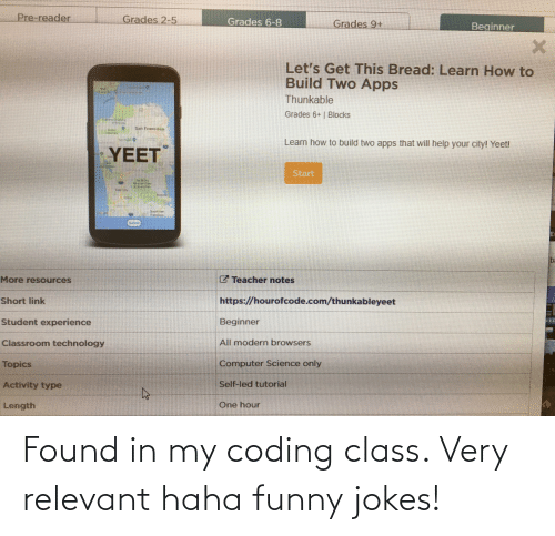funny jokes: Pre-reader  Grades 2-5  Grades 6-8  Grades 9+  Beginner  Let's Get This Bread: Learn How to  Build Two Apps  Thunkable  Grades 6+ | Blocks  San Fransises  Learn how to build two apps that will help your city! Yeet!  YEET  Start  bi  C Teacher notes  More resources  https://hourofcode.com/thunkableyeet  Short link  Student experience  Beginner  Classroom technology  All modern browsers  Computer Science only  Topics  Self-led tutorial  Activity type  One hour  Length  0 Found in my coding class. Very relevant haha funny jokes!
