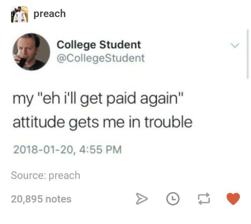 """College, Preach, and Humans of Tumblr: preach  College Student  @CollegeStudent  my """"eh ill get paid again""""  attitude gets me in trouble  2018-01-20, 4:55 PM  Source: preach  20,895 notes"""