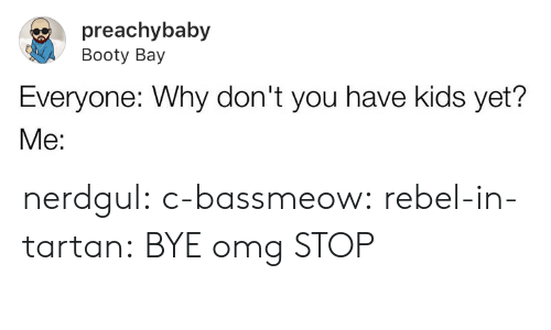 Booty: preachybaby  Booty Bay  Everyone: Why don't you have kids yet? nerdgul: c-bassmeow:   rebel-in-tartan: BYE omg   STOP