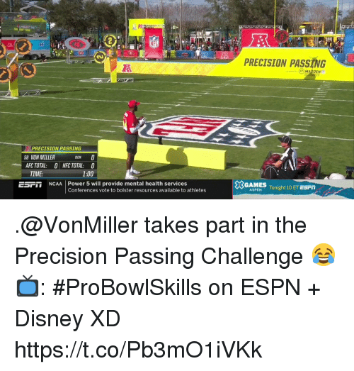 Disney, Espn, and Memes: PRECISION PASSING  MADDEN  PRECISION PASSING  8 VON MILLER  DEN  AFC TOTAL: ONFC TOTAL: 0  1:00  TIME  5SFT NCAA Power 5 will provide mental health services  GAMES  Conferences vote to bolster resources available to athletes  ASPENTonight 10 ET ESPT .@VonMiller takes part in the Precision Passing Challenge 😂  📺: #ProBowlSkills on ESPN + Disney XD https://t.co/Pb3mO1iVKk
