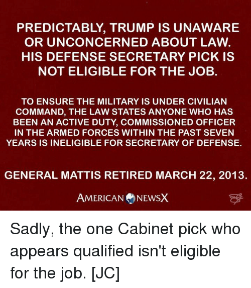 Memes, Ensure, and Generalization: PREDICTABLY, TRUMP IS UNAWARE  OR UNCONCERNED ABOUT LAW  HIS DEFENSE SECRETARY PICK IS  NOT ELIGIBLE FOR THE JOB.  TO ENSURE THE MILITARY IS UNDER CIVILIAN  COMMAND, THE LAW STATES ANYONE WHO HAS  BEEN AN ACTIVE DUTY, COMMISSIONED OFFICER  IN THE ARMED FORCES WITHIN THE PAST SEVEN  YEARS IS INELIGIBLE FOR SECRETARY OF DEFENSE.  GENERAL MATTIS RETIRED MARCH 22, 2013.  AMERICAN NEWSX Sadly, the one Cabinet pick who appears qualified isn't eligible for the job. [JC]
