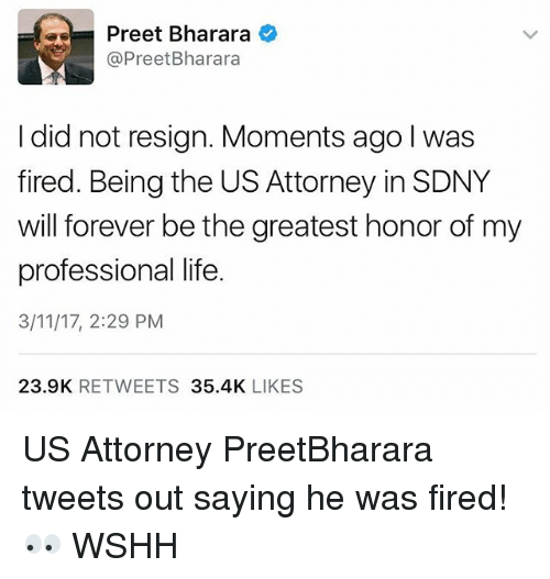 Memes, 🤖, and Did: Preet Bharara  @Preet Bharara  I did not resign. Moments ago l was  fired. Being the US Attorney inSDNY  will forever be the greatest honor of my  professional life.  3/11/17, 2:29 PM  23.9K  RETWEETS  35.4K  LIKES US Attorney PreetBharara tweets out saying he was fired! 👀 WSHH