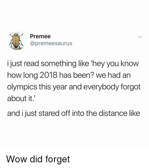 Memes, Wow, and Olympics: Premee  @premeesaurus  i just read something like 'hey you know  how long 2018 has been? we had an  olympics this year and everybody forgot  about it.  and i just stared off into the distance like Wow did forget