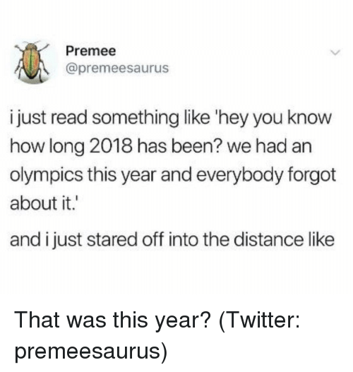 Twitter, Girl Memes, and Olympics: Premee  @premeesaurus  i just read something like 'hey you know  how long 2018 has been? we had an  olympics this year and everybody forgot  about it.  and i just stared off into the distance like That was this year? (Twitter: premeesaurus)
