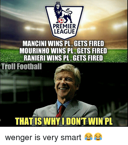 premiere league: PREMIER  LEAGUE  MANCINI WINS PL GETS FIRED  MOURINHO WINS PL GETS FIRED  RANIERI WINS PL GETS FIRED  Troll Football  THAT IS WHYIDONTWIN PL wenger is very smart 😂😂