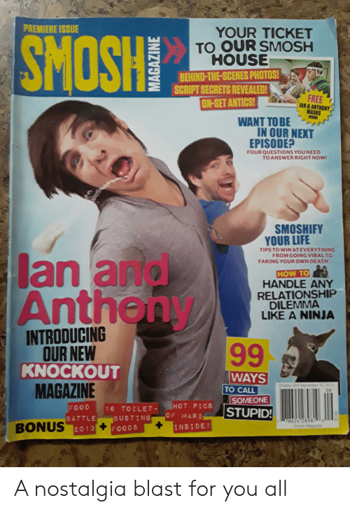 Food, Life, and Nostalgia: PREMIERE ISSUE  SMOSHS  YOUR TICKET  TO OUR SMOSH  HOUSE  BEHIND-THE-SCENES PHOTOS!  SCRIPT SECRETS REVEALED!  FREE  IAN&ANTHONY  MASKS  INSIDE  ON-SET ANTICS!  WANT TO BE  IN OUR NEXT  EPISODE?  FOUR QUESTIONS YOU NEED  TO ANSWERRIGHT NOW!  SMOSHIFY  YOUR LIFE  TIPS TO WIN ATEVERYTHING  FROM GOING VIRAL TO  FAKING YOUR OWN DEATH  lan and  Antheny  HOW TO  HANDLE ANY  RELATIONSHIP  DILEMMA  LIKE A NINJA  INTRODUCING  OUR NEW  KNOCKOUT  MAGAZINE  99  WAYS  Display unt! September 30. 2013  09  TO CALL  SOMEONE  HOT PICS  FOOD  STUPID!  16 TOILET-  OF MARI  BUSTING  BATTLE  78624 28981 o  Smosh Ma  BONUS 2013+FOODS  INSIDE  66 5$ A nostalgia blast for you all