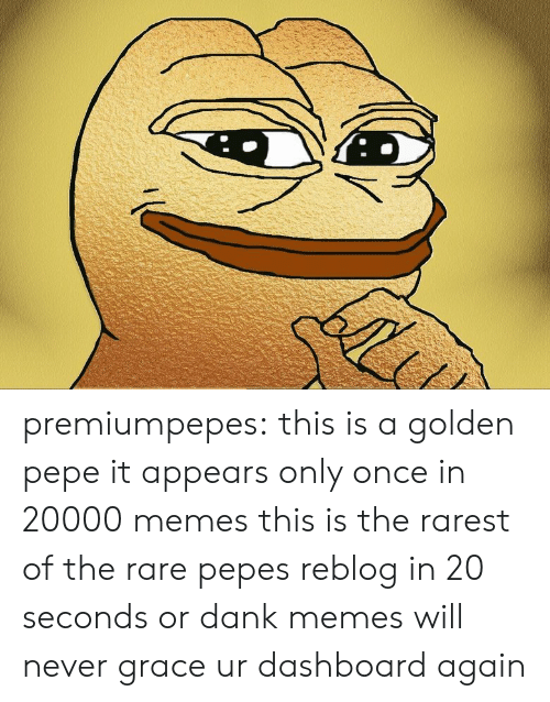 Golden Pepe: premiumpepes:  this is a golden pepe it appears only once in 20000 memes this is the rarest of the rare pepes reblog in 20 seconds or dank memes will never grace ur dashboardagain