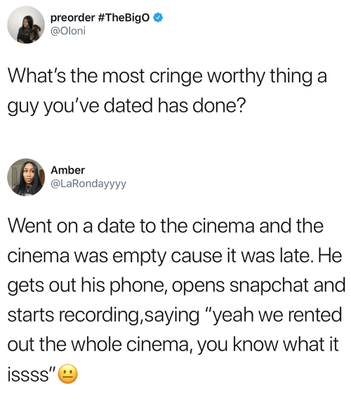 "Phone, Snapchat, and Yeah: preorder #TheBigO  @Oloni  What's the most cringe worthy thing a  guy you've dated has done?  Amber  @LaRondayyyy  Went on a date to the cinema and the  cinema was empty cause it was late. He  gets out his phone, opens snapchat and  starts recording,saying ""yeah we rented  out the whole cinema, you know what it"