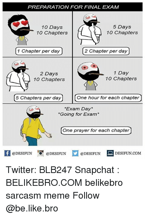 Be Like, Meme, and Memes: PREPARATION FOR FINAL EXAM  10 Days  10 Chapters  5 Days  10 Chapters  1 Chapter per day  2 Chapter per day  2 Days  10 Chapters  1 Day  10 Chapters  5 Chapters per dey  On hour for each chapter  One hour for each chapter  *Exam Day*  *Going for Exam  One prayer for each chapter  @DESIFUNDESIFUN  @DESIFUN  DESIFUN.COMM Twitter: BLB247 Snapchat : BELIKEBRO.COM belikebro sarcasm meme Follow @be.like.bro