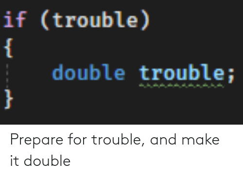 double: Prepare for trouble, and make it double