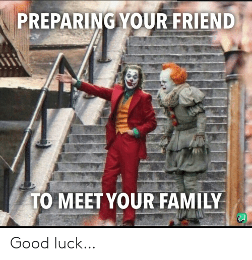 Family, Good, and Luck: PREPARING YOUR FRIEND  TO MEET YOUR FAMILY Good luck…