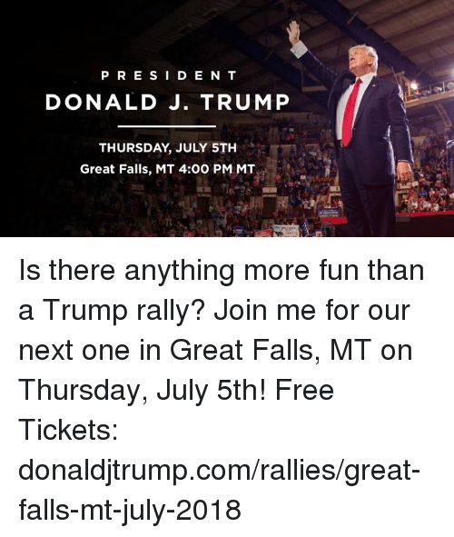 Free, join.me, and Trump: PRES I D E N T  DONALD J. TRUMP  THURSDAY, JULY 5TH  Great Falls, MT 4:00 PM MT Is there anything more fun than a Trump rally? Join me for our next one in Great Falls, MT on Thursday, July 5th! Free Tickets: donaldjtrump.com/rallies/great-falls-mt-july-2018