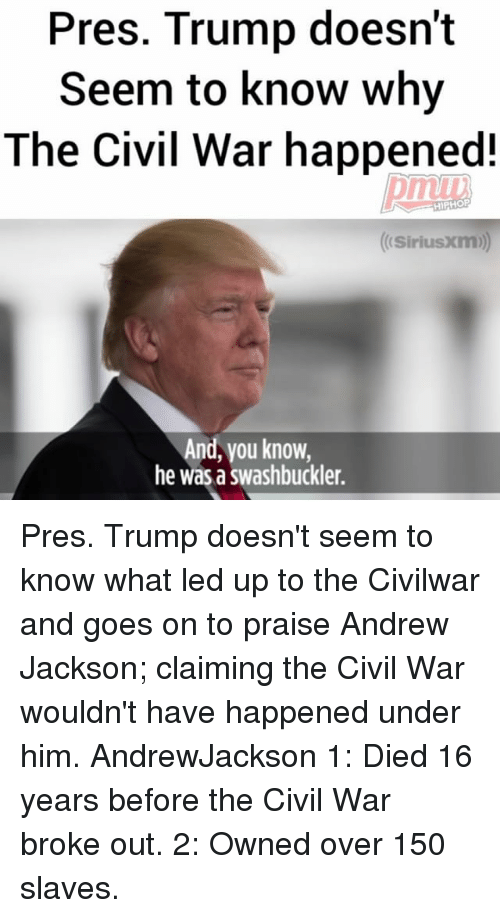 Andrew Jackson: Pres. Trump doesn't  Seem to know why  The Civil War happened!  HIPHOP  (Sirius Xm)  And, vou know,  he was a swashbuckler. Pres. Trump doesn't seem to know what led up to the Civilwar and goes on to praise Andrew Jackson; claiming the Civil War wouldn't have happened under him. AndrewJackson 1: Died 16 years before the Civil War broke out. 2: Owned over 150 slaves.