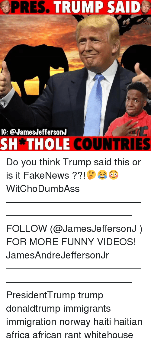 Africa, Funny, and Memes: PRES. TRUMP SAID  IG: @JamesJeffersonJ  SH*THOLE  COUNTRIES Do you think Trump said this or is it FakeNews ??!🤔😂😳 WitChoDumbAss ——————————————————————————— FOLLOW (@JamesJeffersonJ ) FOR MORE FUNNY VIDEOS! JamesAndreJeffersonJr ——————————————————————————— PresidentTrump trump donaldtrump immigrants immigration norway haiti haitian africa african rant whitehouse