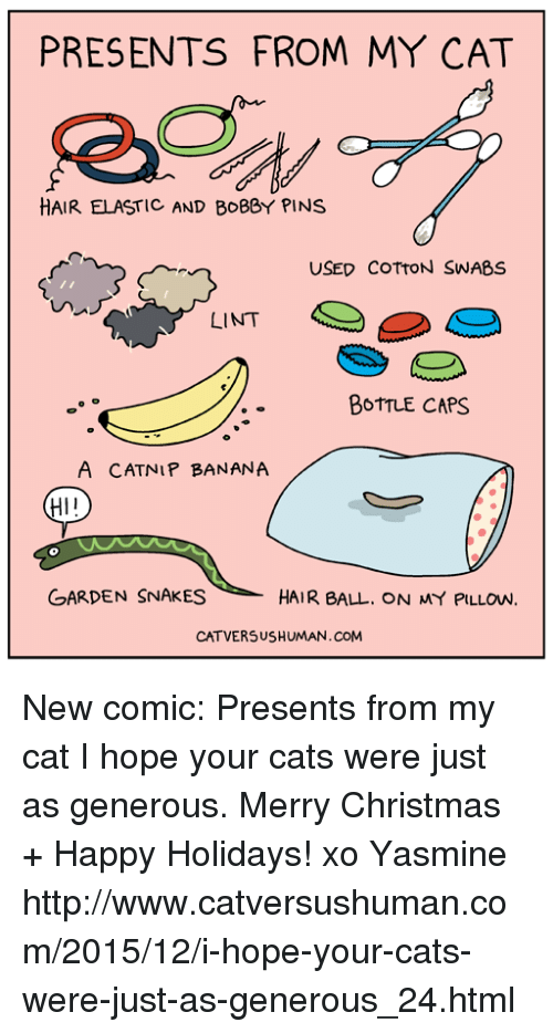 Memes, Banana, and Hair: PRESENTS FROM MY CAT  HAIR ELASTIC AND BOBBY PINS  USED COTTON SWABS  LINT  BOTTLE CAPS  A CATNIP BANANA  HI I  GARDEN SNAKES  HAIR BALL. ON MY PILLOW.  CATVERSUSHUMAN.COM New comic: Presents from my cat  I hope your cats were just as generous.  Merry Christmas + Happy Holidays!  xo Yasmine  http://www.catversushuman.com/2015/12/i-hope-your-cats-were-just-as-generous_24.html