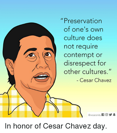 "Contempting: Preservation  of one's own  culture does  not require  Contempt or  disrespect for  other cultures.""  Cesar Chavez  wearemitu In honor of Cesar Chavez day."
