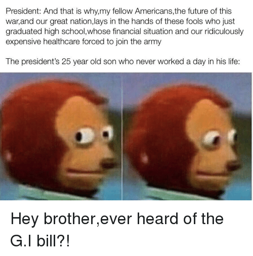 Future, Lay's, and Life: President: And that is why,my fellow Americans,the future of this  war,and our great nation,lays in the hands of these fools who just  graduated high school,whose financial situation and our ridiculously  expensive healthcare forced to join the army  The president's 25 year old son who never worked a day in his life: