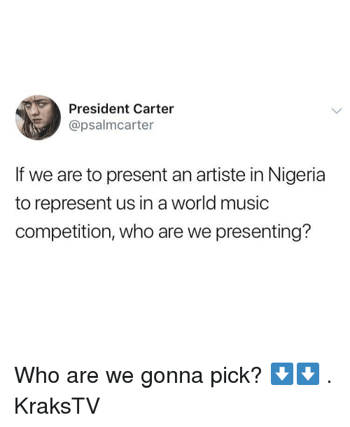 Nigeria: President Carter  @psalmcarter  If we are to present an artiste in Nigeria  to represent us in a world music  competition, who are we presenting? Who are we gonna pick? ⬇️⬇️ . KraksTV