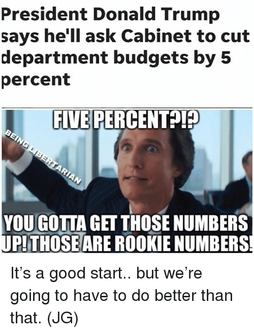 Donald Trump, Memes, and Good: President Donald Trump  says he'll ask Cabinet to cut  department budgets by 5  percent  FIVE PERCE  NTA  YOU GOTTA GET THOSE NUMBERS  PTHOSEARE ROOKIE NUMBERS It's a good start.. but we're going to have to do better than that. (JG)