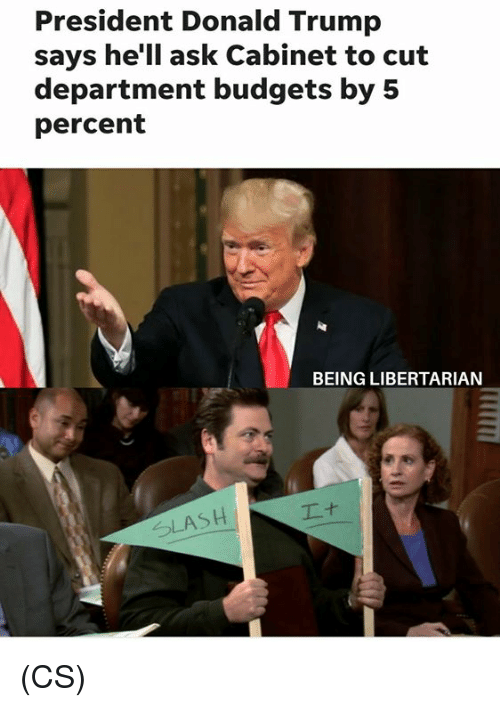 Donald Trump, Memes, and Slash: President Donald Trump  says he'll ask Cabinet to cut  department budgets by 5  percent  BEING LIBERTARIAN  SLASH (CS)