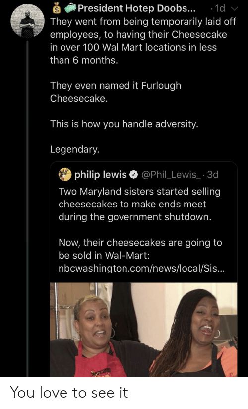 Love, News, and Wal Mart: President Hotep Doobs...  They went from being temporarily laid off  employees, to having their Cheesecake  1d  in over 100 Wal Mart locations in less  than 6 months.  They even named it Furlough  Cheesecake.  This is how you handle adversity.  Legendary.  philip lewis @Phil_Lewis_ 3d  Two Maryland sisters started selling  cheesecakes to make ends meet  during the government shutdown.  Now, their cheesecakes are going to  be sold in Wal-Mart:  nbcwashington.com/news/local/Sis...  UGH You love to see it