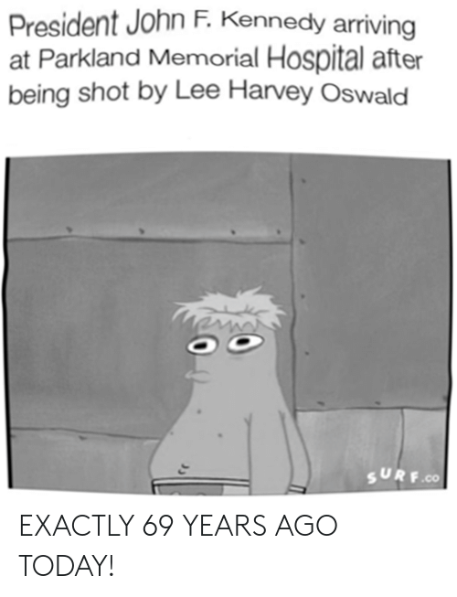 Lee Harvey Oswald: President John F. Kennedy arriving  at Parkland Memorial Hospital after  being shot by Lee Harvey Oswald  SURF  .co EXACTLY 69 YEARS AGO TODAY!