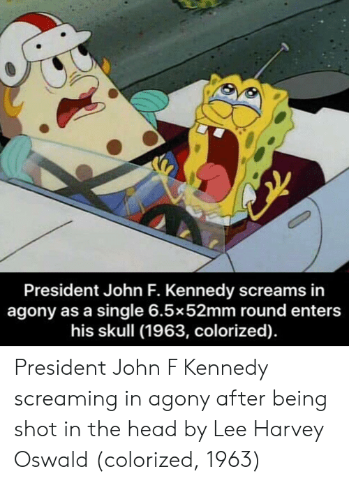 oswald: President John F. Kennedy screams in  agony as a single 6.5x52mm round enters  his skull (1963, colorized). President John F Kennedy screaming in agony after being shot in the head by Lee Harvey Oswald (colorized, 1963)