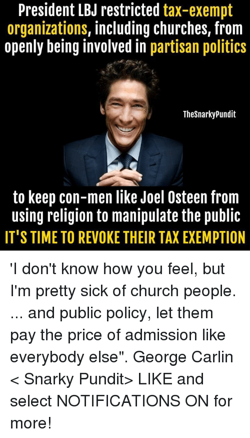 """Church, George Carlin, and Memes: President LBJ restricted  tax-exempt  organizations, including churches, from  openly being involved in partisan politics  Thesnarky Pundit  to keep con-men like Joel Osteen from  using religion to manipulate the public  IT'S TIME TO REVOKE THEIR TAXEXEMPTION 'I don't know how you feel, but I'm pretty sick of church people. ... and public policy, let them pay the price of admission like everybody else"""". George Carlin  < Snarky Pundit> LIKE and select NOTIFICATIONS ON for more!"""
