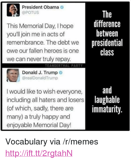 "Immaturity: President Obama  @POTUS  This Memorial Day, I hope  youll join me in acts of  remembrance. The debt wenresi  owe our fallen heroes is one  we can never truly repay  The  difference  between  presidential  class  TEANDERTHAL PARTY  Donald J. Trump o  @realDonaldTrump  and  I would like to wish everyone,  including all haters and losers  (of which, sadly, there are  many) a truly happy and  enjoyable Memorial Day!  lau  laughable  immaturity <p>Vocabulary via /r/memes <a href=""http://ift.tt/2rgtahN"">http://ift.tt/2rgtahN</a></p>"