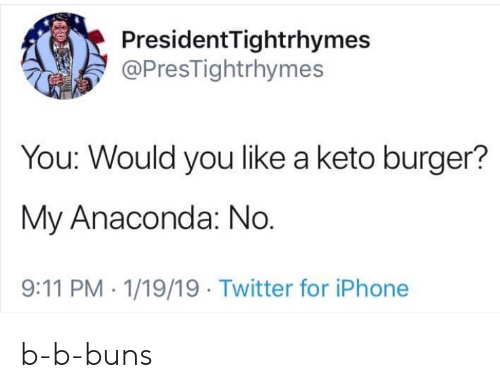 9/11, Anaconda, and Iphone: President Tightrhymes  @PresTightrhymes  You: Would you like a keto burger?  My Anaconda: No.  9:11 PM 1/19/19 Twitter for iPhone b-b-buns