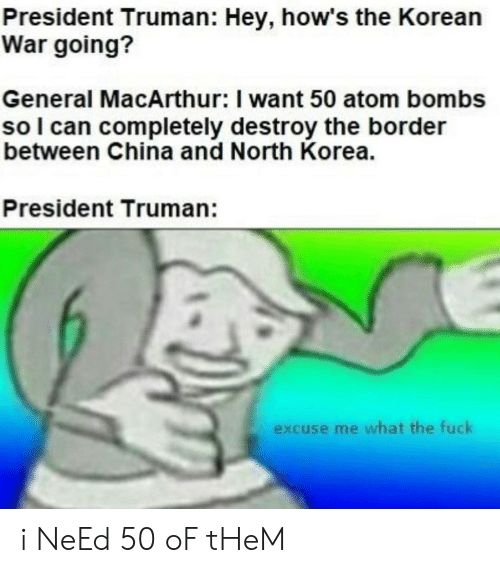 North Korea, China, and Fuck: President Truman: Hey, how's the Korean  War going?  General MacArthur: I want 50 atom bombs  so I can completely destroy the border  between China and North Korea.  President Truman:  excuse me what the fuck i NeEd 50 oF tHeM
