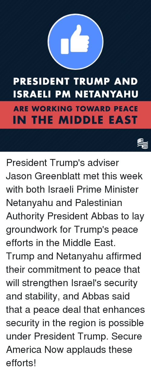 Conservative, Jason, and Deals: PRESIDENT TRUMP AND  ISRAELI PM NETANYAHU  ARE WORKING TOWARD PEACE  IN THE MIDDLE EAST President Trump's adviser Jason Greenblatt met this week with both Israeli Prime Minister Netanyahu and Palestinian Authority President Abbas to lay groundwork for Trump's peace efforts in the Middle East. Trump and Netanyahu affirmed their commitment to peace that will strengthen Israel's security and stability, and Abbas said that a peace deal that enhances security in the region is possible under President Trump. Secure America Now applauds these efforts!