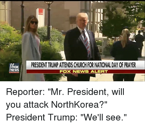 """Church, Memes, and News: PRESIDENT TRUMP ATTENDS CHURCH FOR NATIONAL DAY OF PRAYER  FOX  NEWS  FOX NEWS ALERT Reporter: """"Mr. President, will you attack NorthKorea?"""" President Trump: """"We'll see."""""""