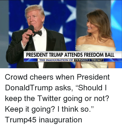 """Inauguration Of Donald Trump: PRESIDENT TRUMP ATTENDS FREEDOM BALL  THE INAUGURATION OF DONALD TRUMP Crowd cheers when President DonaldTrump asks, """"Should I keep the Twitter going or not? Keep it going? I think so."""" Trump45 inauguration"""