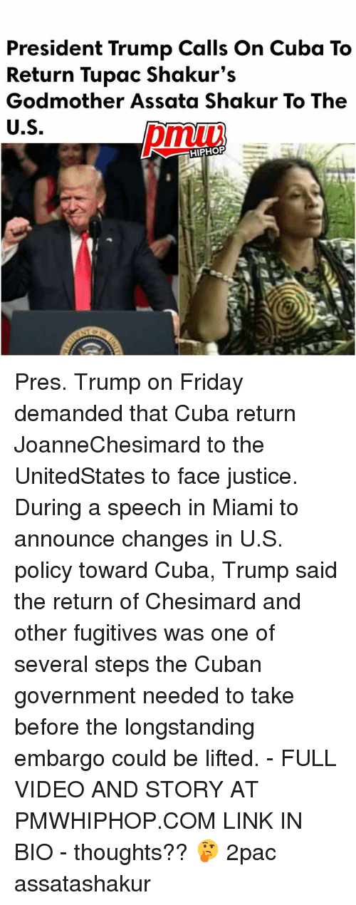 Friday, Memes, and Cuba: President Trump Calls on Cuba To  Return Tupac Shakur's  Godmother Assata Shakur To The  U.S.  HIPHOP Pres. Trump on Friday demanded that Cuba return JoanneChesimard to the UnitedStates to face justice. During a speech in Miami to announce changes in U.S. policy toward Cuba, Trump said the return of Chesimard and other fugitives was one of several steps the Cuban government needed to take before the longstanding embargo could be lifted. - FULL VIDEO AND STORY AT PMWHIPHOP.COM LINK IN BIO - thoughts?? 🤔 2pac assatashakur