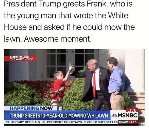 Memes, White House, and House: President Trump greets Frank, who is  the young man that wrote the White  House and asked if he could mow the  lawn. Awesome moment.  MOMENTS AGO  THE WHITE HOUSE  HAPPENING NOW  LIVE  MSNBC  DOWA 22.67  TRUMP GREETS 10-YEAR-OLD MOWING WH LAWN  U.S. MILITARY OFFICIALSPRESIDENT TRUMP SAYS HE COULD SUPPORT LEG