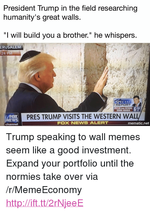 "Memes, News, and Fox News: President Trump in the field researching  humanity's great walls.  ""I will build you a brother."" he whispers  ERUSALEM  :24 PM  PECIAI  REPORT  ME from RIYADH,  LIVE  C PM  SAUDI ARABIA  EWS  channel  PRES TRUMP VISITS THE WESTERN WAL  FOX NEWS ALERT  ematic.net <p>Trump speaking to wall memes seem like a good investment. Expand your portfolio until the normies take over via /r/MemeEconomy <a href=""http://ift.tt/2rNjeeE"">http://ift.tt/2rNjeeE</a></p>"