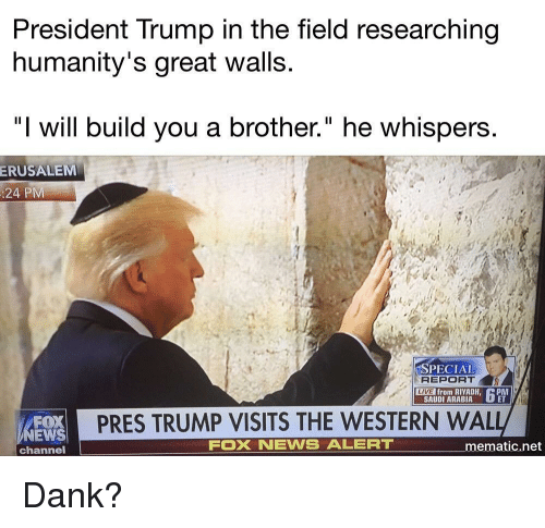 "Dank, News, and Fox News: President Trump in the field researching  humanity's great walls.  ""I will build you a brother."" he whispers  ERUSALEM  :24 PM  PECIAL  REPORT  SAUDI ARABIA  L  LIVE  from RIYADH, PM  FOX  EWS  channel  PRES TRUMP VISITS THE WESTERN WAL  FOX NEWS ALERT  ematic.net <p>Dank?</p>"