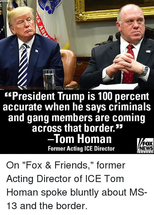 "Anaconda, Friends, and Memes: ""President Trump is 100 percent  accurate when he says criminals  and gang members are coming  across that border.»  lom Homan  Former Acting ICE Director  FOX  NEWS On ""Fox & Friends,"" former Acting Director of ICE Tom Homan spoke bluntly about MS-13 and the border."