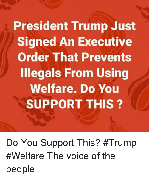 Memes, The Voice, and Trump: President Trump Just  Signed An Executive  Order That Prevents  Illegals From Using  Welfare. Do You  SUPPORT THIS ? Do You Support This? #Trump #Welfare The voice of the people