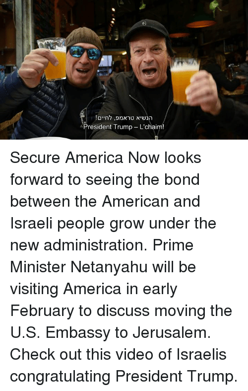 Netanyahu, Conservative, and Israeli: President Trump- L'chaim! Secure America Now looks forward to seeing the bond between the American and Israeli people grow under the new administration. Prime Minister Netanyahu will be visiting America in early February to discuss moving the U.S. Embassy to Jerusalem. Check out this video of Israelis congratulating President Trump.