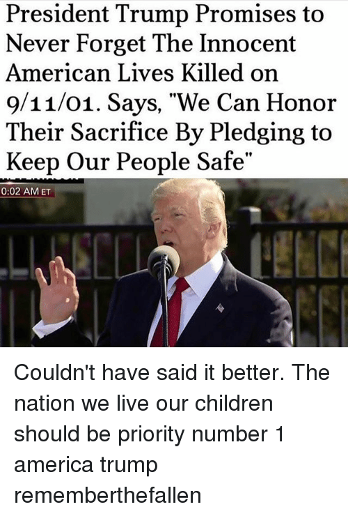 "Forgetfulness: President Trump Promises to  Never Forget The Innocent  American Lives Killed on  9/11/01. Says, ""We Can Honor  Their Sacrifice By Pledging to  Keep Our People Safe""  0:02 AMET Couldn't have said it better. The nation we live our children should be priority number 1 america trump rememberthefallen"