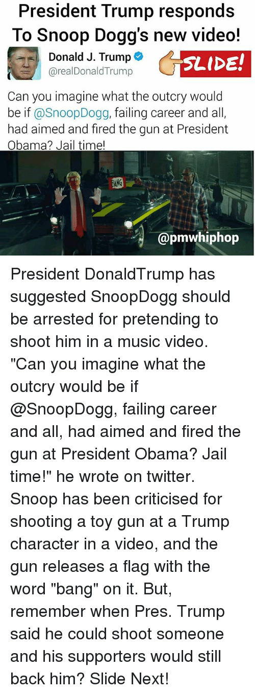 "Memes, 🤖, and Gun: President Trump responds  To Snoop Dogg's new video!  Donald J. Trump  SLIDE!  arealDonaldTrump  Can you imagine what the outcry would  be if  a Snoop Dogg, failing career and all  had aimed and fired the gun at President  Obama? Jail time!  apmwhiphop President DonaldTrump has suggested SnoopDogg should be arrested for pretending to shoot him in a music video. ""Can you imagine what the outcry would be if @SnoopDogg, failing career and all, had aimed and fired the gun at President Obama? Jail time!"" he wrote on twitter. Snoop has been criticised for shooting a toy gun at a Trump character in a video, and the gun releases a flag with the word ""bang"" on it. But, remember when Pres. Trump said he could shoot someone and his supporters would still back him? Slide Next!"