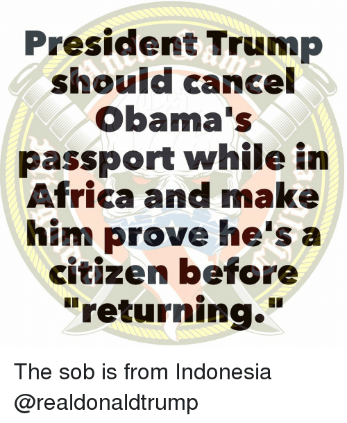"""Africa, Memes, and Indonesia: President Trump  should cancel  Obama's  passport while in  Africa and make  him prove he's a  citizen before  """"returning."""" The sob is from Indonesia @realdonaldtrump"""